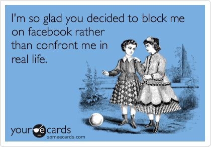 I'm so glad you decided to block me on facebook rather than confront me in real life.
