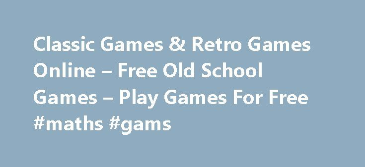 Classic Games & Retro Games Online – Free Old School Games – Play Games For Free #maths #gams http://game.remmont.com/classic-games-retro-games-online-free-old-school-games-play-games-for-free-maths-gams/  Free Classic Games – Online Retro Games Everybody knows them and everybody likes them: Free Retro Games & Classic Games like Tetris, Pac-Man and many many more. We are sure you all know these games. Playing these games is like a journey into your past, when you were a teenager. Classic is…