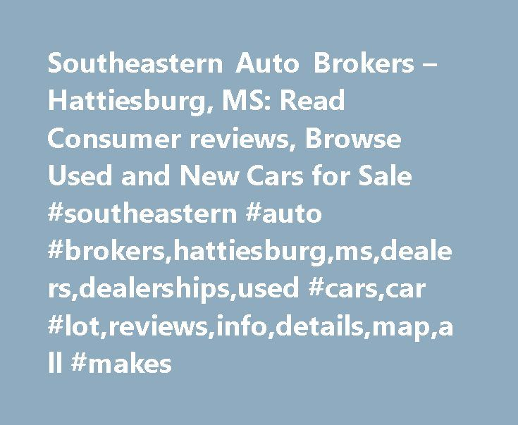 Southeastern Auto Brokers – Hattiesburg, MS: Read Consumer reviews, Browse Used and New Cars for Sale #southeastern #auto #brokers,hattiesburg,ms,dealers,dealerships,used #cars,car #lot,reviews,info,details,map,all #makes http://south-sudan.remmont.com/southeastern-auto-brokers-hattiesburg-ms-read-consumer-reviews-browse-used-and-new-cars-for-sale-southeastern-auto-brokershattiesburgmsdealersdealershipsused-carscar-lotreviewsinfod/  # Southeastern Auto Brokers Location: Hattiesburg, MS 39402…