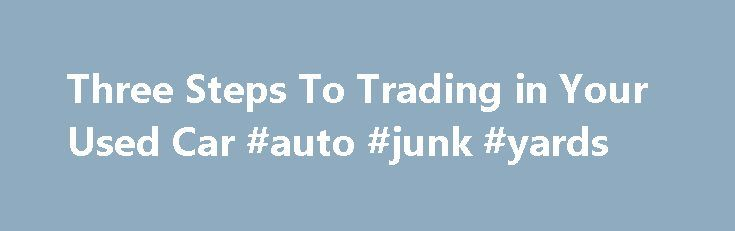 Three Steps To Trading in Your Used Car #auto #junk #yards http://turkey.remmont.com/three-steps-to-trading-in-your-used-car-auto-junk-yards/  #auto trade in value # Three Steps To Trading in Your Used Car 1 of 4 You're getting ready to buy a new or used car. The car you currently drive is in good enough shape and may have some value to it. Should you sell it yourself or trade it in? Simply put, if you want the most possible money for your vehicle, you're better off selling it yourself…