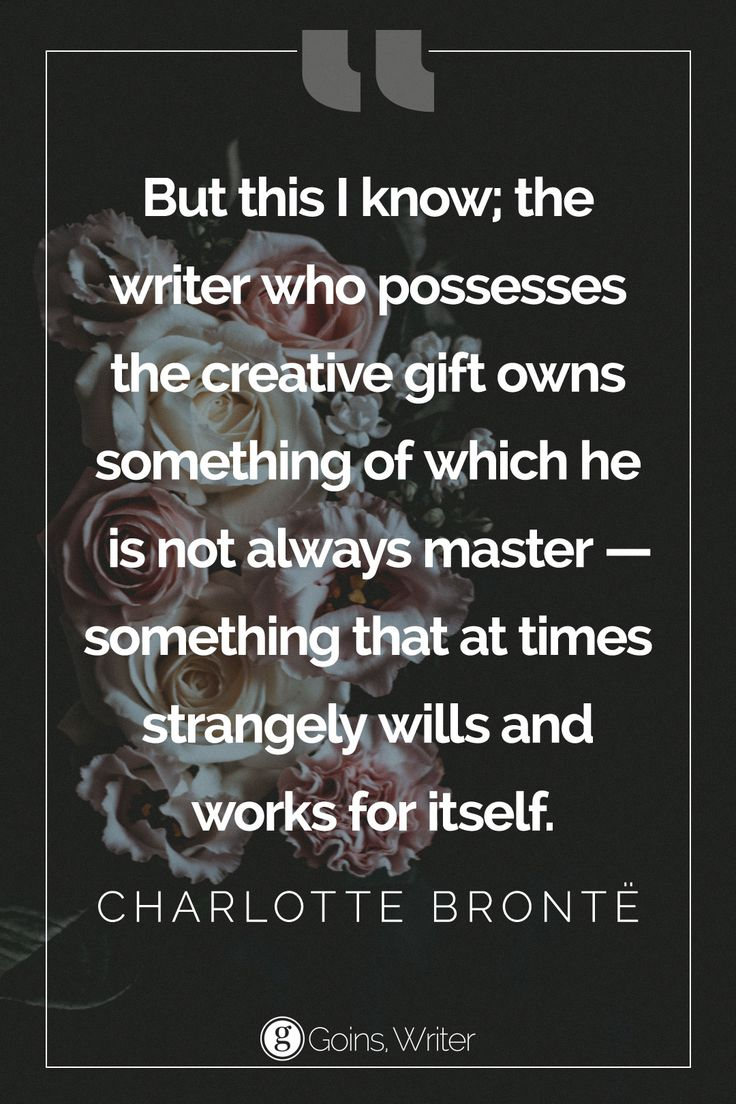 """But this I know; the writer who possesses the creative gift owns something of which he is not always master--something that at times strangely wills and works for itself."" ― Charlotte Brontë"