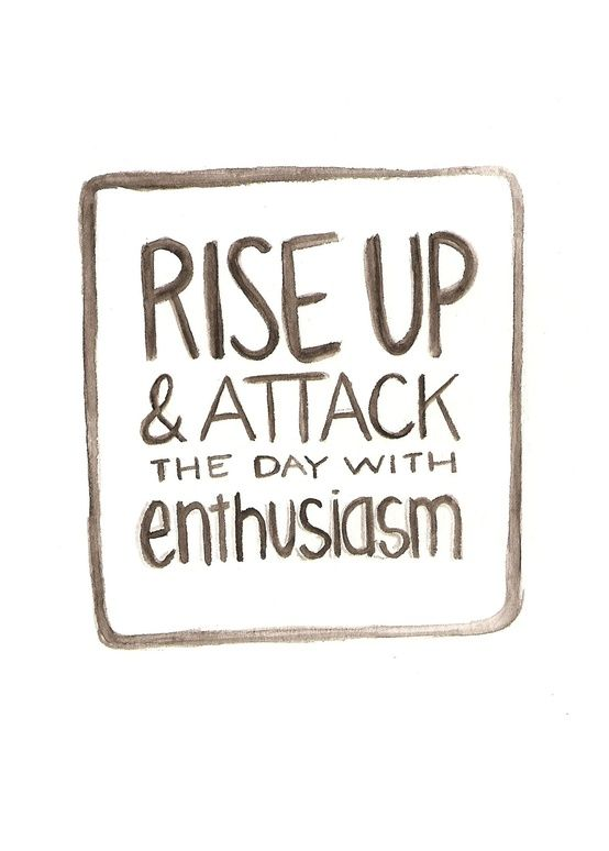 rise up and attack the day with enthusiasm!  Rise and shine!  Morning quote