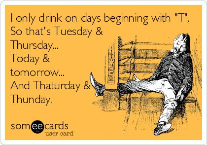 I only drink on days beginning with 'T'. So that's Tuesday  Thursday... Today  tomorrow... And Thaturday  Thunday.