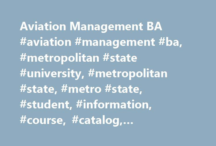 Aviation Management BA #aviation #management #ba, #metropolitan #state #university, #metropolitan #state, #metro #state, #student, #information, #course, #catalog, #requirement, #program http://chicago.nef2.com/aviation-management-ba-aviation-management-ba-metropolitan-state-university-metropolitan-state-metro-state-student-information-course-catalog-requirement-program/  # Aviation Management Bachelor of Arts ( BA ) Program Overview This individualized studies bachelor's degree with a focus…
