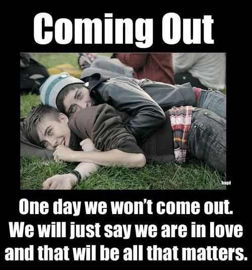 """Coming Out - One day we won't come out. We will just say we are in love and that will be all that matters."""