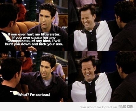 Chandler: Okay, so are you friend Ross now or brother-in-law Ross?  Ross: Friend Ross  Chandler: Dude, you are not gonna believe what Monica's older brother just said to me...   hahahahaha