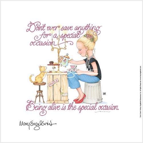 "Mary Engelbreit. ......""being alive is the special occasion."""