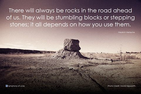 There will always be rocks in the road ahead of us. They will be stumbling blocks or stepping stones; it all depends on how you use them.  -...