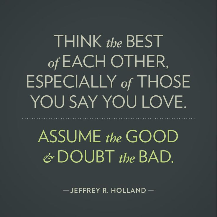 Think the best of each other, especially of those you say you love. Assume the good and doubt the bad. -Jeffrey R. Holland