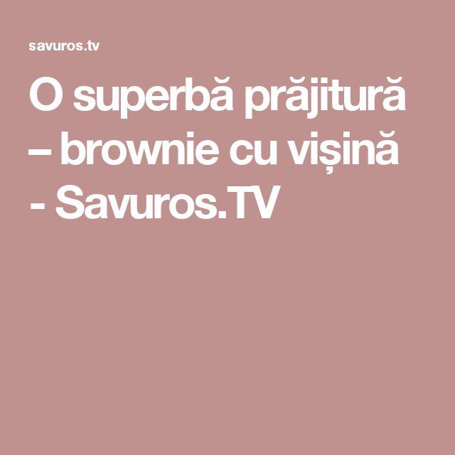 O superbă prăjitură – brownie cu vișină - Savuros.TV