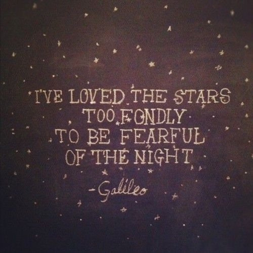 """I've loved the stars too fondly to be fearful of the night."" Galileo"