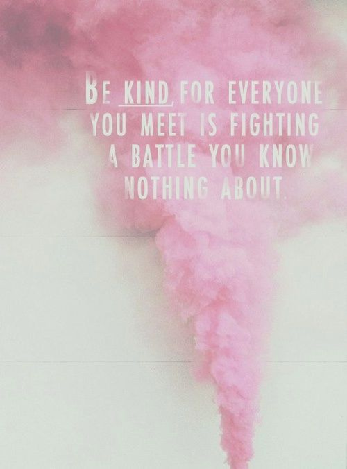 """Be kind for everyone you meet is fighting a battle you know nothing about."" // quotes"