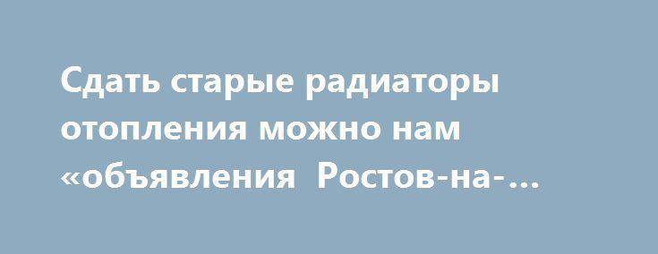 Сдать старые радиаторы отопления можно нам «объявления Ростов-на-Дону» http://www.mostransregion.ru/d_043/?adv_id=1411  Затеяли ремонт? Поменяли трубы отопления? Встал вопрос куда деть старые радиаторы отопления? Подскажем: однозначно на металлолом. Батареи вещь тяжелая, и самим будет очень трудно с ними справиться. Позвоните нам, приедем оперативно, сами вынесем и погрузим. В свою очередь сможем произвести демонтаж труб.