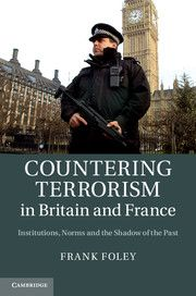 Countering terrorism in Britain and France : institutions, norms and the shadow of the past / Frank Foley. -- Cambridge [etc.] :  Cambridge University Press,  cop. 2013.