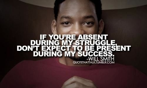 If you're absent during my struggle, don't expect to be present during my success - Will Smith