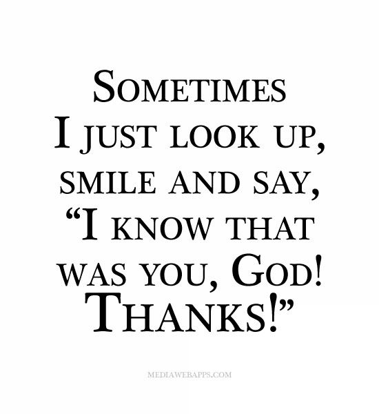 "Sometimes I just look up, smile and say, ""I know that was you, God! Thanks!"""