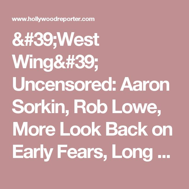 'West Wing' Uncensored: Aaron Sorkin, Rob Lowe, More Look Back on Early Fears, Long Hours, Contract Battles and the Real Reason for Those Departures | Hollywood Reporter