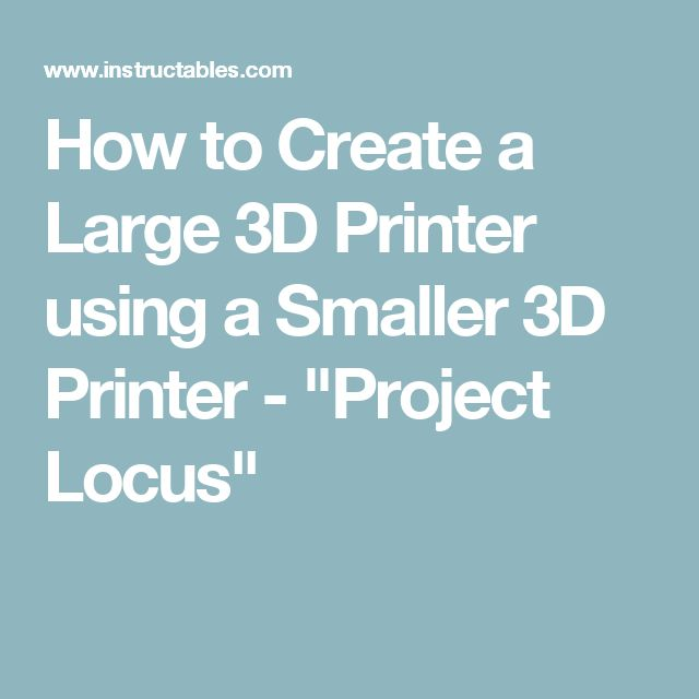 "How to Create a Large 3D Printer using a Smaller 3D Printer - ""Project Locus"""