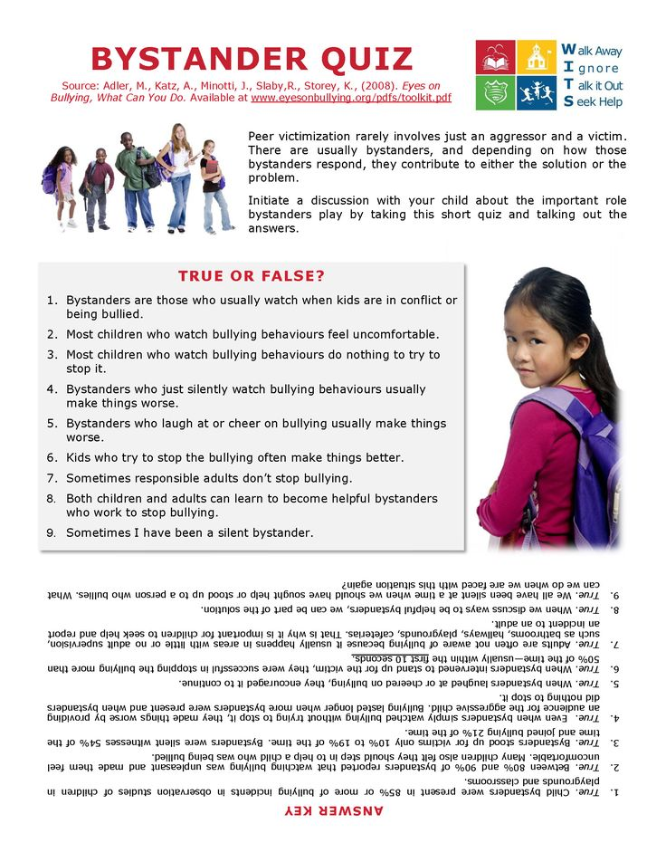 Bullying rarely involves just an aggressor and a victim. There are usually bystanders who can contribute to either the solution or the problem. Start a conversation with your child about bystanders' important role with this Bystander Quiz.