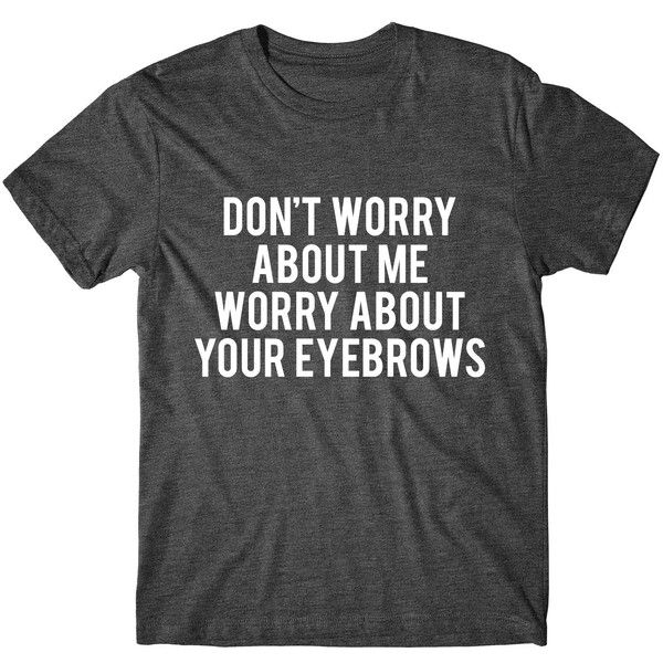 Metallic Gold Print Don't Worry About Me Worry About Your Eyebrows... ($14) ❤ liked on Polyvore featuring tops, t-shirts, black, women's clothing, metallic gold shirt, print t shirts, graphic t shirts, graphic tees and graphic shirts
