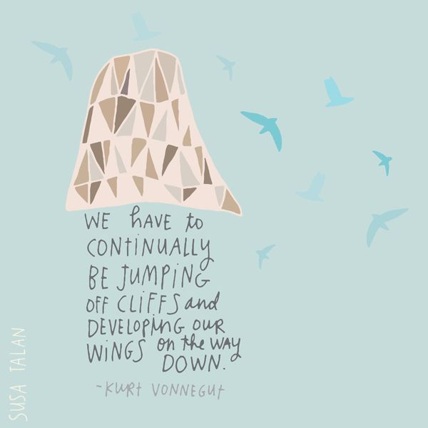 we have to continually be jumping off cliffs and developing our wings on the way down - vennegut