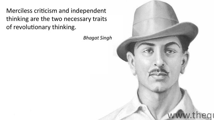 Merciless criticism and independent thinking are the two necessary traits of revolutionary thinking. – Bhagat Singh