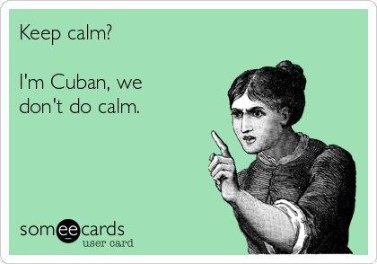 Keep+calm?+I'm+Cuban,+we+don't+do+calm.