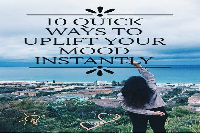 10 QUICK WAYS TO UPLIFT YOUR MOOD INSTANTLY