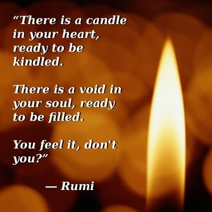 there is a candle in your heart ready to be kindled. there is a void in your soul, ready to be filled.... - Rumi #poetry