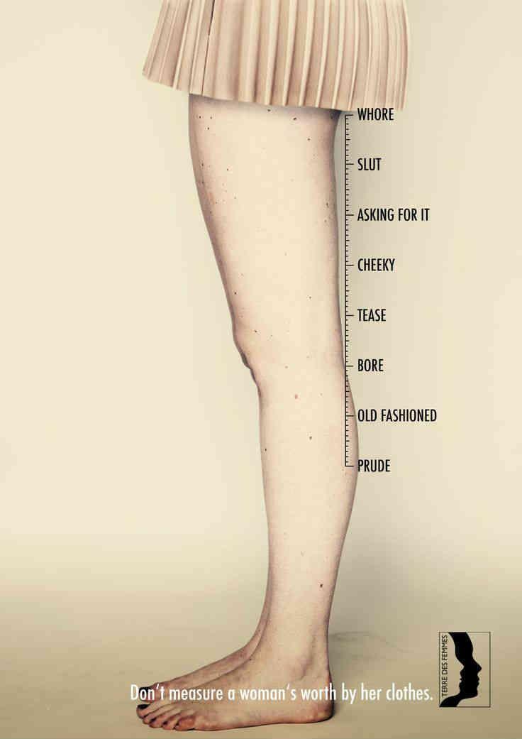 'puritana' o 'no va a la moda', hasta los más denigrantes, como 'descarada', 'lo está pidiendo' o 'puta'. Así, la que elige lucir una falda hasta los tobillos, es una 'aburrida', mientras que la que opta por una mini, es calificada de 'zorra'. Lo mismo ocurre con el escote y los tacones.