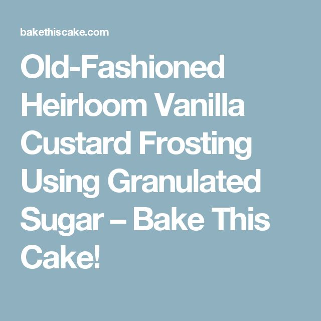 Old-Fashioned Heirloom Vanilla Custard Frosting Using Granulated Sugar – Bake This Cake!
