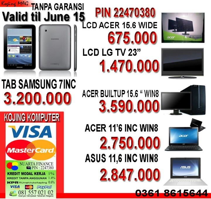 Jual laptop acer price till 15 juni Lcd Acer 15,6 ini 675.000 laptop acer 11,6 in spek win 8 b847 2.750.000 Laptop Asus 11.6 x201 spek windows 8 , 2.847.000 acer pc built up xc 600 win 8 , 3.590.000,-lcd tv gl 23 inc 1.470.000,-samsung tab 7 inc 3.200.000,-