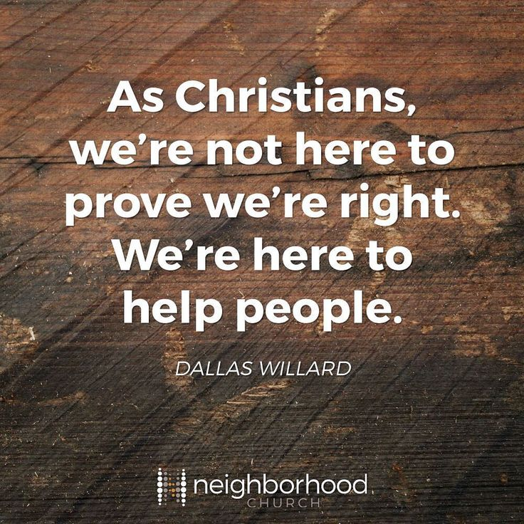""""""" As Christians, we're not here to prove we're right. We're here to help people."""" - Dallas Willard"""