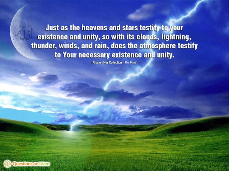 Just as the heavens and stars testify to your  existence and unity, so with its clouds, lightning,  thunder, winds, and rain, does the atmosphere testify  to Your necessary existence and unity.  (Risale-i Nur Collection - The Rays)    www.questionsonislam.com