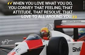 """""""When you love what you do, you convey that feeling, that attitude, the resolve, that love to all around you. Ayrton Senna quotes"""