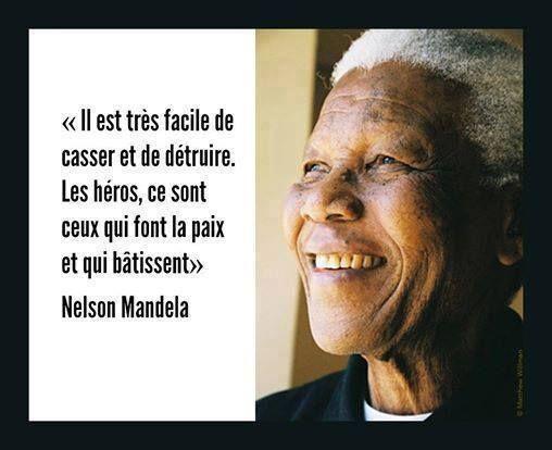 """""""Il est très facile de casser et de détruire. Les héros, ce sont ceux qui font la paix et qui bâtissent."""" Nelson Mandela"""