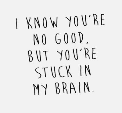 'I know you're no good, but you're stuck in my brain.' - lyrics from 'Troublemaker' by Olly Murs