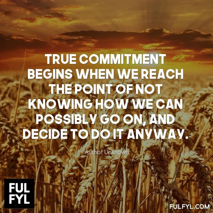 True commitment begins when we reach the point of not knowing how we can possibly go on, and decide to do it anyway.	Author Unknown