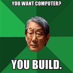 High Expectations Asian Father - You want Computer? you build.
