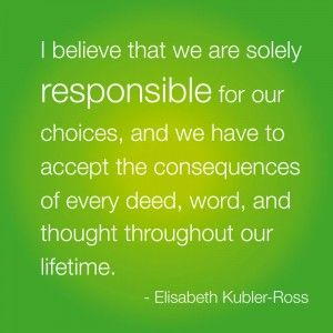 "Best Life Quote: ""I believe that we are solely responsible for our choices, and we have to accept the consequences of every deed, word, and thought throughout our lifetime."" Elisabeth Kubler-Ross: Thoughts, Choice, Best Life Quotes, Quotes Digoldsteinisagenixcom, Living, God Truths, Inspiration Quotes, True Stories, Responses"