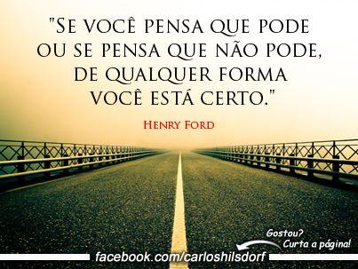 """""""Se você pensa que pode ou se pensa que não pode, de quaqluer forma você está certo."""" (Henry Ford)"""