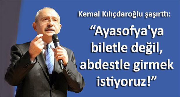 Kemal Kılıçdaroğlu: Ayasofya'ya biletle değil, abdestle girmek istiyoruz