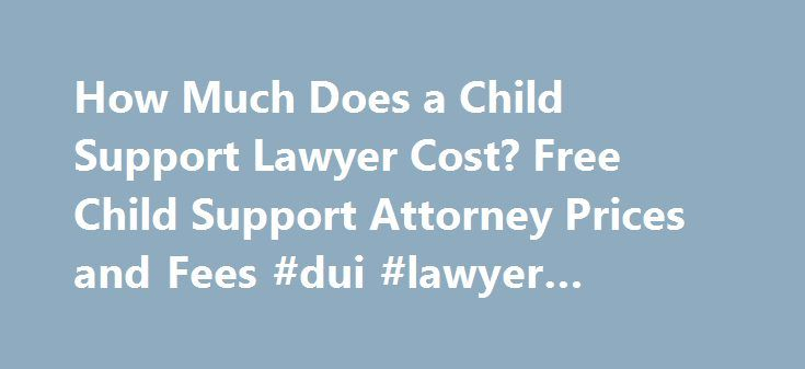 How Much Does a Child Support Lawyer Cost? Free Child Support Attorney Prices and Fees #dui #lawyer #portland http://renta.nef2.com/how-much-does-a-child-support-lawyer-cost-free-child-support-attorney-prices-and-fees-dui-lawyer-portland/  # Call 888-454-0335 for Free Case Evaluations Child Support Attorney Fees When two people decide to end their relationship and minor children are involved, it sometimes raises child support issues. Whether these issues are worked out through a Child…