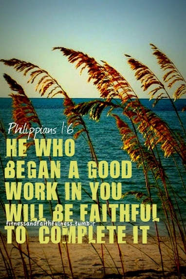 He who began a good work in you will be faithful to complete it.