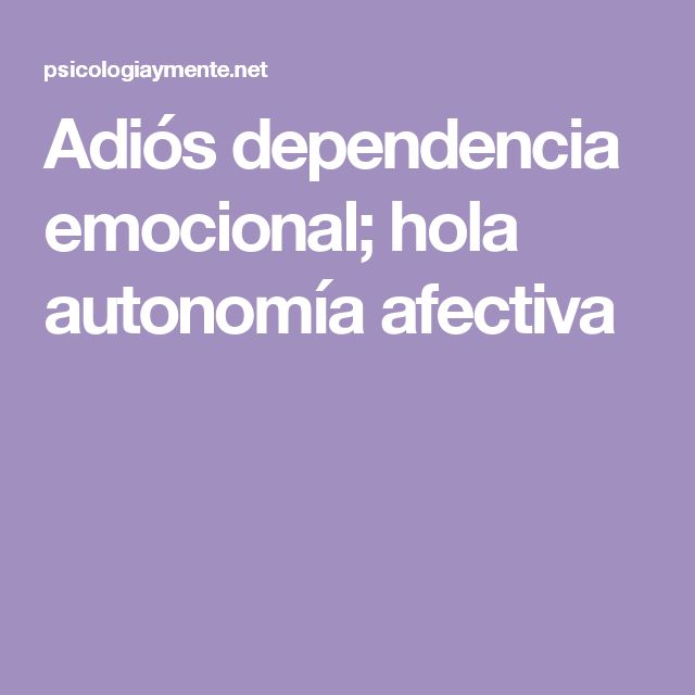 Adiós dependencia emocional; hola autonomía afectiva