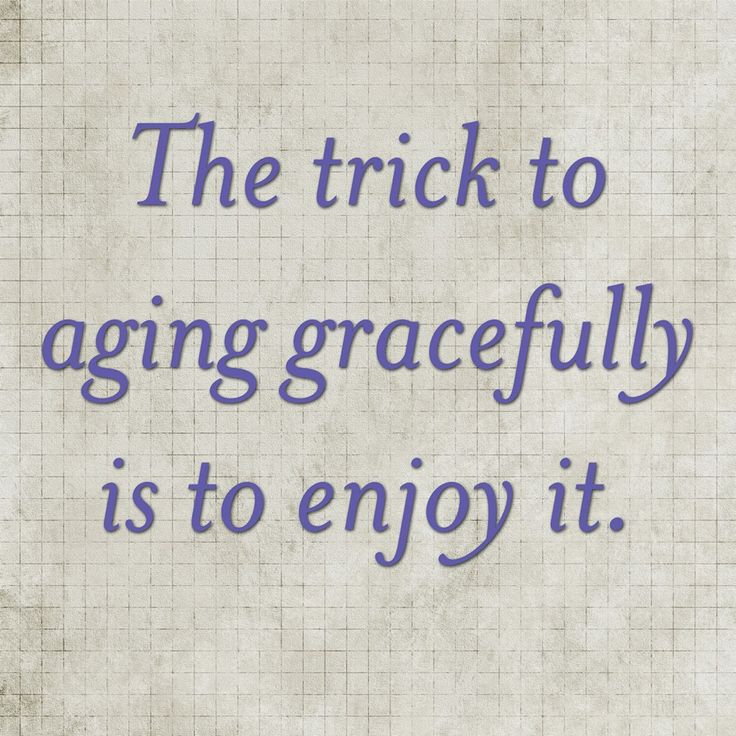 The trick to aging gracefully is to enjoy it.