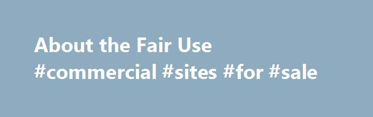 About the Fair Use #commercial #sites #for #sale http://commercial.nef2.com/about-the-fair-use-commercial-sites-for-sale/  #commercial music definition # U.S. Copyright Office Fair Use Index Welcome to the U.S. Copyright Office Fair Use Index. This Fair Use Index is a project undertaken by the Office of the Register in support of the 2013 Joint Strategic Plan on Intellectual Property Enforcement of the Office of the Intellectual Property Enforcement Coordinator (IPEC ). Fair use is a…
