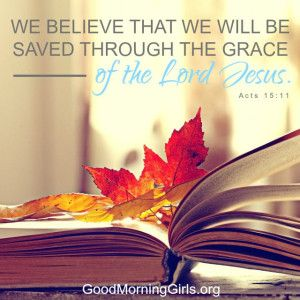 We believe that we will be saved through the grace of the Lord Jesus. Acts 15:11