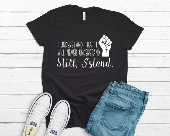 I Understand That I Will Never Understand Still I Stand Shirt Etsy In 2021 Black Lives Matter Shirt T Shirts For Women Protest Shirt