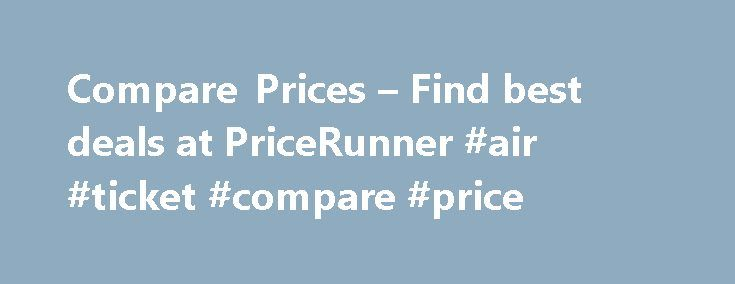 Compare Prices – Find best deals at PriceRunner #air #ticket #compare #price http://cheap.remmont.com/compare-prices-find-best-deals-at-pricerunner-air-ticket-compare-price/  #cheap appliances # Compare products and prices What is PriceRunner? PriceRunner is the UK's #1 shopping comparison site, helping millions of British shoppers save money. We compare everything from TVs to vacuum cleaners, tablets to tumble dryers, laptops to washing machines. We gather prices and information on four…